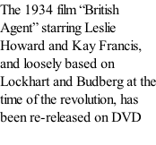 "The 1934 film ""British Agent"" starring Leslie Howard and Kay Francis, and loosely based on Lockhart and Budberg at the time of the revolution, has been re-released on DVD"
